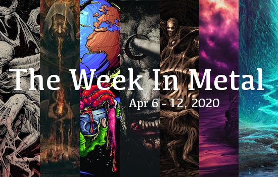 The Week In Metal - Week Of Apr 6 - 12, 2020