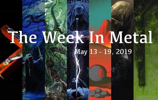 The Week In Metal - Week Of May 13 - 19, 2019