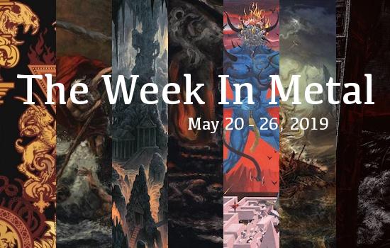 The Week In Metal - Week Of May 20 - 26, 2019