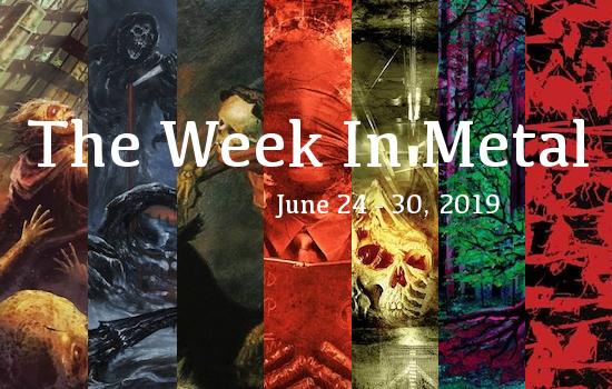 The Week In Metal - Week Of June 24 - 30, 2019