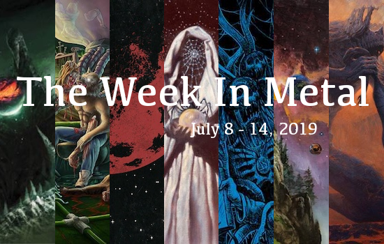 The Week In Metal - Week Of July 8 - 14, 2019